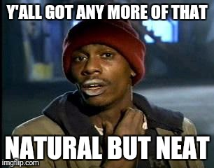 Y'all Got Any More Of That Meme | Y'ALL GOT ANY MORE OF THAT NATURAL BUT NEAT | image tagged in memes,yall got any more of | made w/ Imgflip meme maker