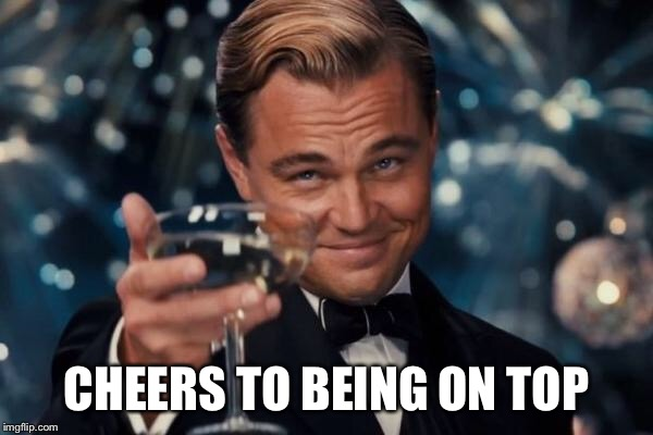 Leonardo Dicaprio Cheers Meme | CHEERS TO BEING ON TOP | image tagged in memes,leonardo dicaprio cheers | made w/ Imgflip meme maker