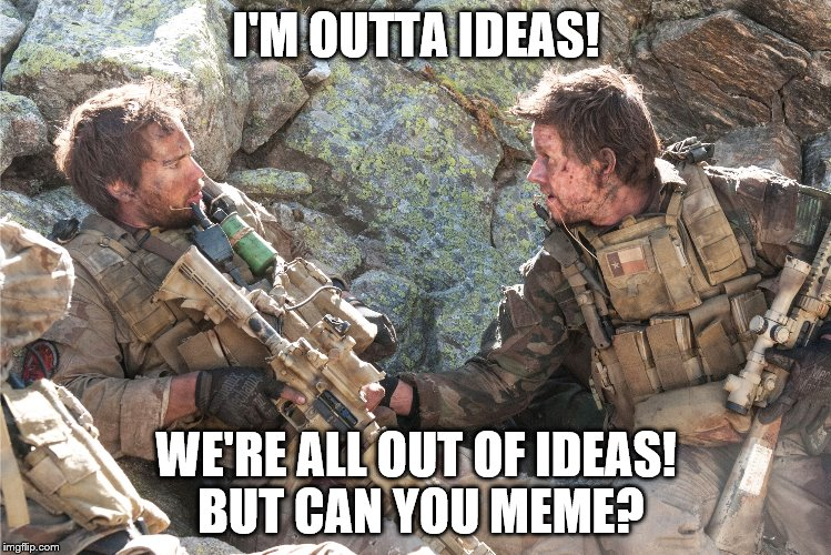 you think being a Navy Seal is tough | I'M OUTTA IDEAS! WE'RE ALL OUT OF IDEAS! BUT CAN YOU MEME? | image tagged in memes,meme making | made w/ Imgflip meme maker