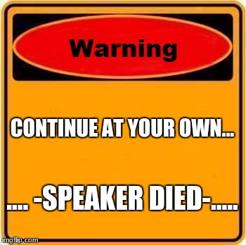 Warning Sign Meme | CONTINUE AT YOUR OWN... .... -SPEAKER DIED-..... | image tagged in memes,warning sign | made w/ Imgflip meme maker