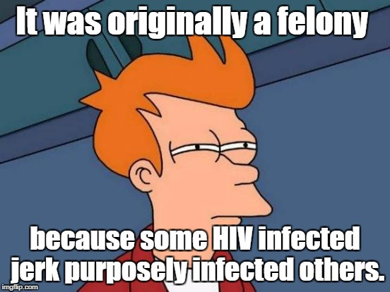 Now it's a misdemeanor? And CA is up in flames, but there is no spiritual warfare going on... | It was originally a felony because some HIV infected jerk purposely infected others. | image tagged in memes,futurama fry,hiv,murder | made w/ Imgflip meme maker