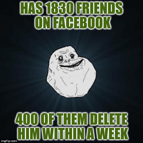 Forever Alone Meme | HAS 1830 FRIENDS ON FACEBOOK 400 OF THEM DELETE HIM WITHIN A WEEK | image tagged in memes,forever alone | made w/ Imgflip meme maker