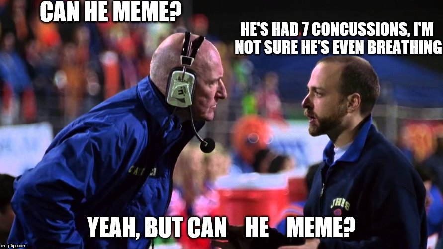 Meme through the pain | CAN HE MEME? YEAH, BUT CAN    HE    MEME? HE'S HAD 7 CONCUSSIONS, I'M NOT SURE HE'S EVEN BREATHING | image tagged in making memes | made w/ Imgflip meme maker