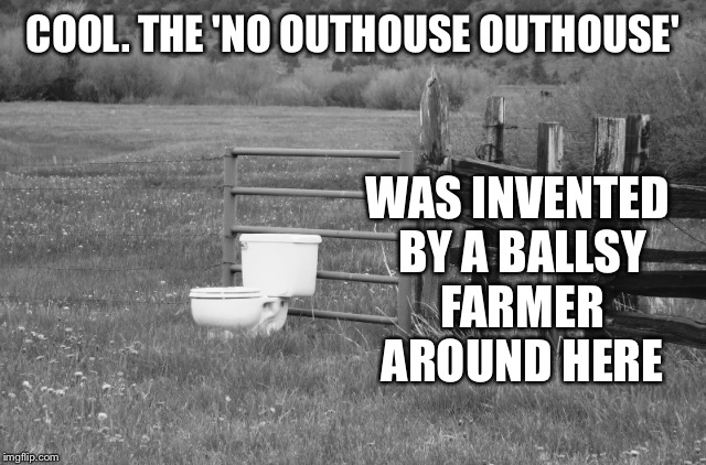 COOL. THE 'NO OUTHOUSE OUTHOUSE' WAS INVENTED BY A BALLSY FARMER AROUND HERE | made w/ Imgflip meme maker