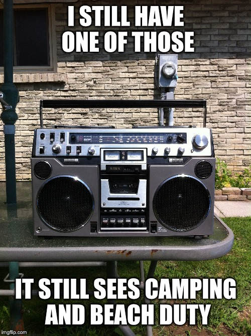 I STILL HAVE ONE OF THOSE IT STILL SEES CAMPING AND BEACH DUTY | made w/ Imgflip meme maker