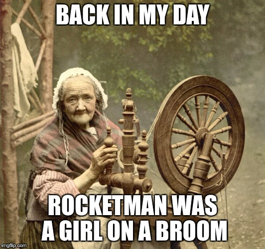 spinning | BACK IN MY DAY ROCKETMAN WAS A GIRL ON A BROOM | image tagged in spinning | made w/ Imgflip meme maker