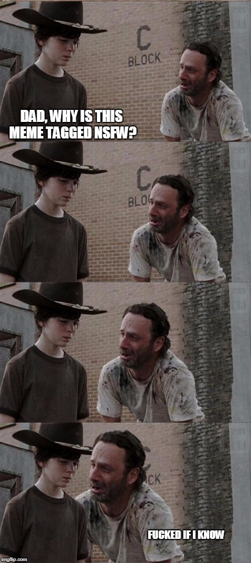 Spoiler alert.... NSFW | DAD, WHY IS THIS MEME TAGGED NSFW? F**KED IF I KNOW | image tagged in memes,rick and carl long | made w/ Imgflip meme maker