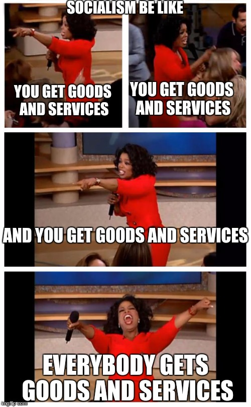 socialism be like | SOCIALISM BE LIKE EVERYBODY GETS GOODS AND SERVICES YOU GET GOODS AND SERVICES YOU GET GOODS AND SERVICES AND YOU GET GOODS AND SERVICES | image tagged in memes,oprah you get a car everybody gets a car,socialism | made w/ Imgflip meme maker