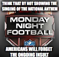 THINK THAT BY NOT SHOWING THE SINGING OF THE NATIONAL ANTHEM AMERICANS WILL FORGET THE ONGOING INSULT | image tagged in carl lucci | made w/ Imgflip meme maker