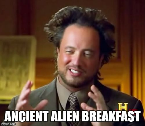 Ancient Aliens Meme | ANCIENT ALIEN BREAKFAST | image tagged in memes,ancient aliens | made w/ Imgflip meme maker