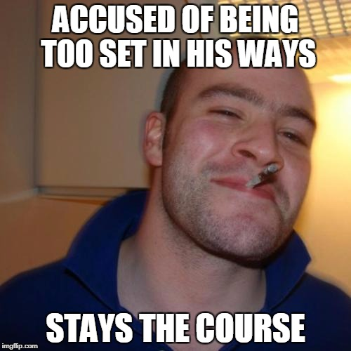 Good Guy Greg Meme | ACCUSED OF BEING TOO SET IN HIS WAYS STAYS THE COURSE | image tagged in memes,good guy greg | made w/ Imgflip meme maker