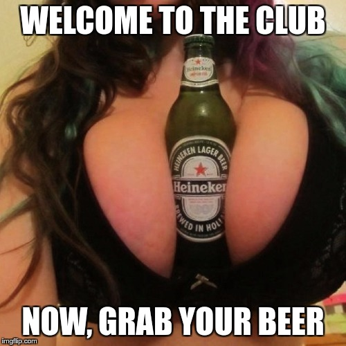 WELCOME TO THE CLUB NOW, GRAB YOUR BEER | made w/ Imgflip meme maker