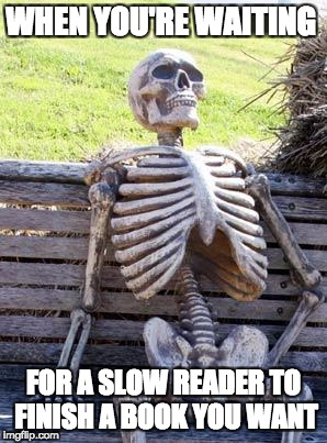Waiting Skeleton Meme | WHEN YOU'RE WAITING FOR A SLOW READER TO FINISH A BOOK YOU WANT | image tagged in memes,waiting skeleton | made w/ Imgflip meme maker