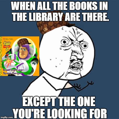Y U No Meme |  WHEN ALL THE BOOKS IN THE LIBRARY ARE THERE. EXCEPT THE ONE YOU'RE LOOKING FOR | image tagged in memes,y u no,scumbag | made w/ Imgflip meme maker