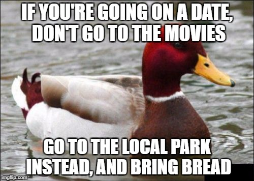 Nom, nom, nom | IF YOU'RE GOING ON A DATE, DON'T GO TO THE MOVIES GO TO THE LOCAL PARK INSTEAD, AND BRING BREAD | image tagged in memes,malicious advice mallard | made w/ Imgflip meme maker