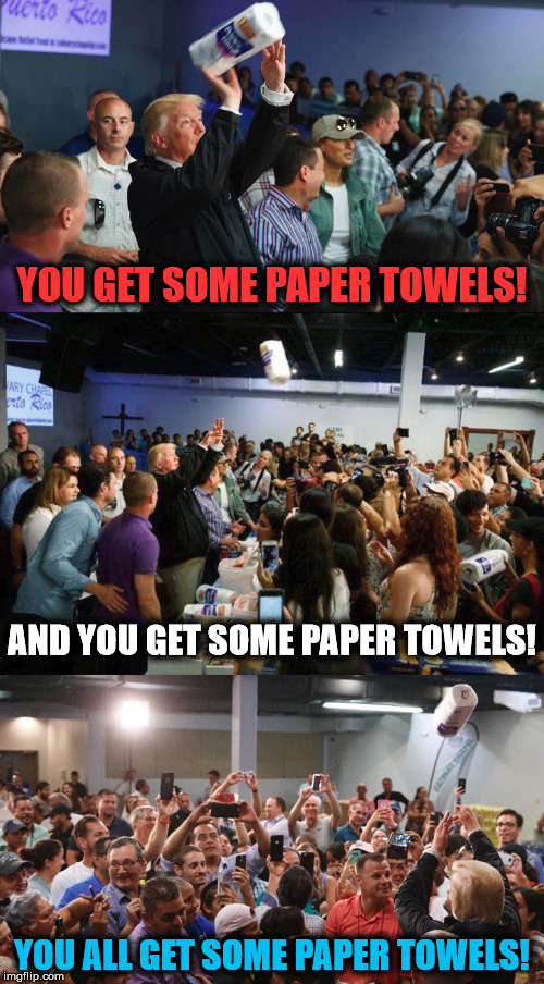 Cheap paper towels to the rescue! | YOU GET SOME PAPER TOWELS! YOU ALL GET SOME PAPER TOWELS! AND YOU GET SOME PAPER TOWELS! | image tagged in donald trump,puerto rico,paper towels,memes,funny | made w/ Imgflip meme maker