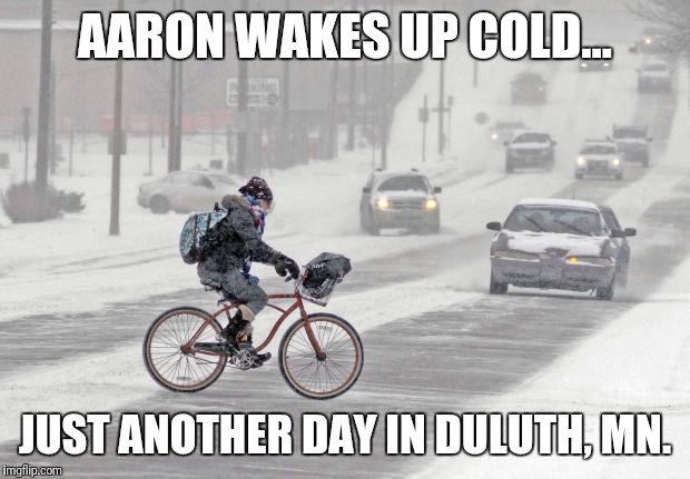 Cold weather | AARON WAKES UP COLD... JUST ANOTHER DAY IN DULUTH, MN. | image tagged in cold weather | made w/ Imgflip meme maker
