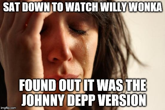 First World Problems Meme | SAT DOWN TO WATCH WILLY WONKA FOUND OUT IT WAS THE JOHNNY DEPP VERSION | image tagged in memes,first world problems | made w/ Imgflip meme maker