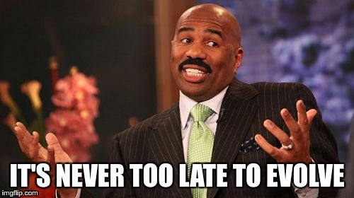 Steve Harvey Meme | IT'S NEVER TOO LATE TO EVOLVE | image tagged in memes,steve harvey | made w/ Imgflip meme maker