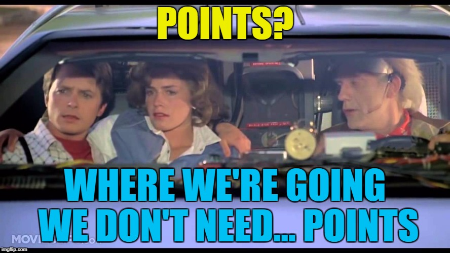 POINTS? WHERE WE'RE GOING WE DON'T NEED... POINTS | made w/ Imgflip meme maker