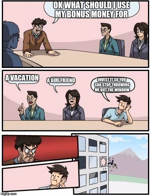 Boardroom Meeting Suggestion Meme | OK WHAT SHOULD I USE MY BONUS MONEY FOR A VACATION A GIRLFRIEND INVEST IT SO YOU CAN STOP THROWING ME OUT THE WINDOW | image tagged in memes,boardroom meeting suggestion | made w/ Imgflip meme maker