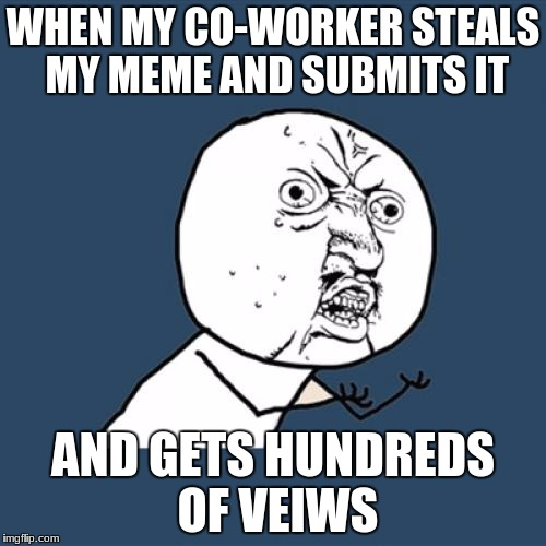 Y U No Meme | WHEN MY CO-WORKER STEALS MY MEME AND SUBMITS IT AND GETS HUNDREDS OF VEIWS | image tagged in memes,y u no | made w/ Imgflip meme maker