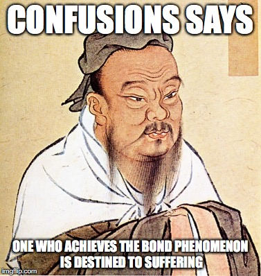 Bond Phenomenon | CONFUSIONS SAYS ONE WHO ACHIEVES THE BOND PHENOMENON IS DESTINED TO SUFFERING | image tagged in confucius says,bond phenomenon,pokemon,memes | made w/ Imgflip meme maker