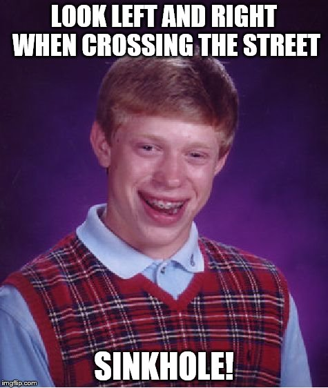 Bad Luck Brian Meme | LOOK LEFT AND RIGHT WHEN CROSSING THE STREET SINKHOLE! | image tagged in memes,bad luck brian | made w/ Imgflip meme maker