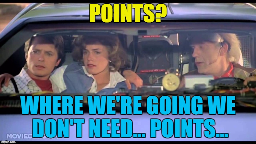 POINTS? WHERE WE'RE GOING WE DON'T NEED... POINTS... | made w/ Imgflip meme maker