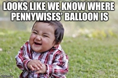 Evil Toddler Meme | LOOKS LIKE WE KNOW WHERE PENNYWISES' BALLOON IS | image tagged in memes,evil toddler | made w/ Imgflip meme maker