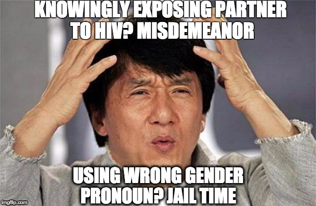 Jackie Chan WTF Face | KNOWINGLY EXPOSING PARTNER TO HIV? MISDEMEANOR USING WRONG GENDER PRONOUN? JAIL TIME | image tagged in jackie chan wtf face,AdviceAnimals | made w/ Imgflip meme maker