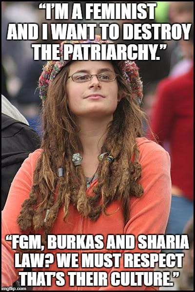 "College Liberal Meme | ""I'M A FEMINIST AND I WANT TO DESTROY THE PATRIARCHY."" ""FGM, BURKAS AND SHARIA LAW? WE MUST RESPECT THAT'S THEIR CULTURE."" 