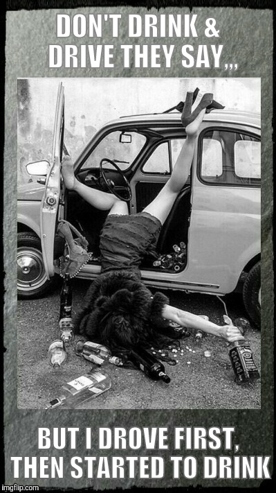 Drunken Lady on a Sunday Morning,,, | DON'T DRINK &  DRIVE THEY SAY,,, BUT I DROVE FIRST, THEN STARTED TO DRINK | image tagged in drunken lady on a sunday morning | made w/ Imgflip meme maker
