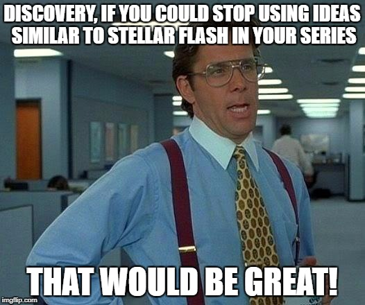 That Would Be Great Meme | DISCOVERY, IF YOU COULD STOP USING IDEAS SIMILAR TO STELLAR FLASH IN YOUR SERIES THAT WOULD BE GREAT! | image tagged in memes,that would be great | made w/ Imgflip meme maker