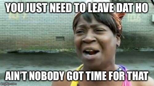Aint Nobody Got Time For That Meme | YOU JUST NEED TO LEAVE DAT HO AIN'T NOBODY GOT TIME FOR THAT | image tagged in memes,aint nobody got time for that | made w/ Imgflip meme maker