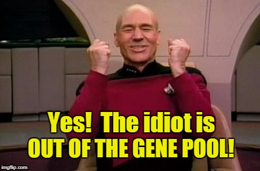 Captain Picard happy idiot out of gene pool! | Yes!  The idiot is OUT OF THE GENE POOL! | image tagged in captain picard,gene pool,idiot | made w/ Imgflip meme maker