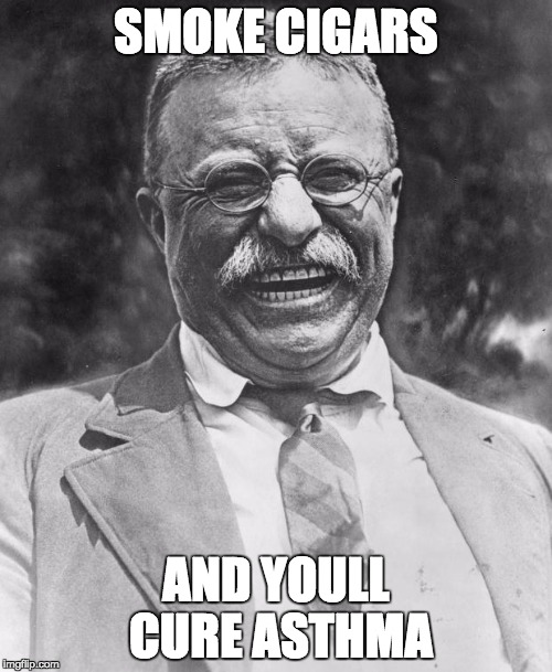 Teddy Roosevelt | SMOKE CIGARS AND YOULL CURE ASTHMA | image tagged in teddy roosevelt | made w/ Imgflip meme maker