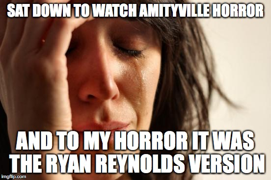 First World Problems Meme | SAT DOWN TO WATCH AMITYVILLE HORROR AND TO MY HORROR IT WAS THE RYAN REYNOLDS VERSION | image tagged in memes,first world problems | made w/ Imgflip meme maker