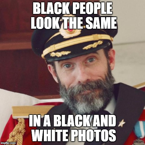 Captain Obvious | BLACK PEOPLE LOOK THE SAME IN A BLACK AND WHITE PHOTOS | image tagged in captain obvious,black and white week | made w/ Imgflip meme maker