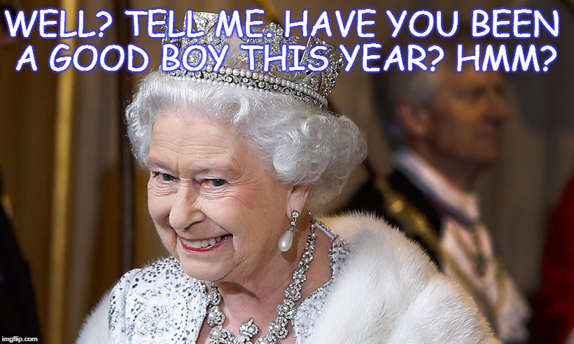 Tell Lizzy. | WELL? TELL ME. HAVE YOU BEEN A GOOD BOY THIS YEAR? HMM? | image tagged in queen lizzy,elizabeth taylor swift,england patriots nfl memes,london suits,madonna bridge 1999,funny memes | made w/ Imgflip meme maker