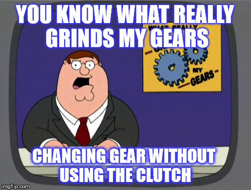 Peter Griffin News Meme | YOU KNOW WHAT REALLY GRINDS MY GEARS CHANGING GEAR WITHOUT USING THE CLUTCH | image tagged in memes,peter griffin news,funny,joke,driving | made w/ Imgflip meme maker