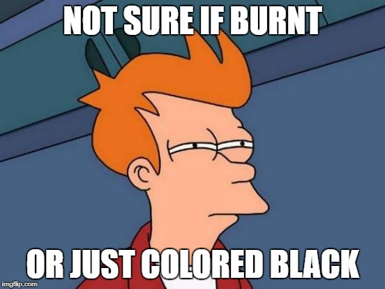 Futurama Fry Meme | NOT SURE IF BURNT OR JUST COLORED BLACK | image tagged in memes,futurama fry | made w/ Imgflip meme maker