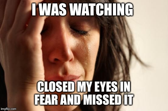 First World Problems Meme | I WAS WATCHING CLOSED MY EYES IN FEAR AND MISSED IT | image tagged in memes,first world problems | made w/ Imgflip meme maker
