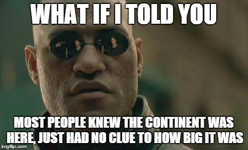 Matrix Morpheus Meme | WHAT IF I TOLD YOU MOST PEOPLE KNEW THE CONTINENT WAS HERE, JUST HAD NO CLUE TO HOW BIG IT WAS | image tagged in memes,matrix morpheus | made w/ Imgflip meme maker