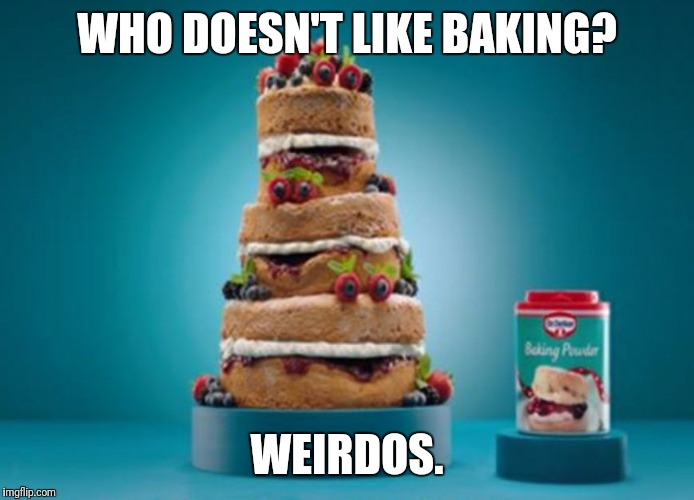 WHO DOESN'T LIKE BAKING? WEIRDOS. | image tagged in wonderlandbabe | made w/ Imgflip meme maker