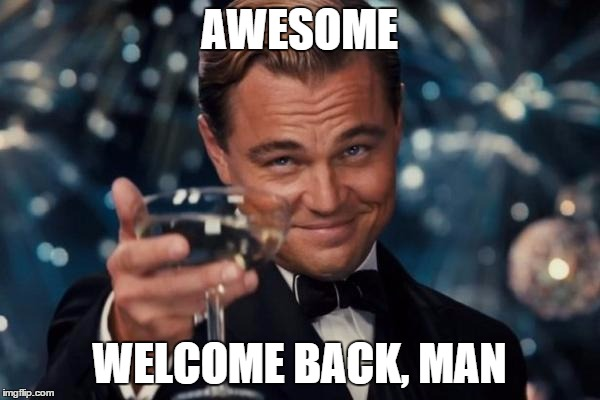 Leonardo Dicaprio Cheers Meme | AWESOME WELCOME BACK, MAN | image tagged in memes,leonardo dicaprio cheers | made w/ Imgflip meme maker