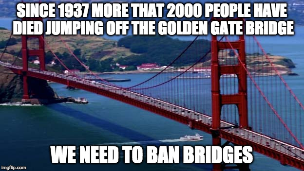 And since bridges aren't in the constitution it should be easy. | SINCE 1937 MORE THAT 2000 PEOPLE HAVE DIED JUMPING OFF THE GOLDEN GATE BRIDGE WE NEED TO BAN BRIDGES | image tagged in golden gate bridge,2nd amendment,gun control,donald trump,guns,liberal logic | made w/ Imgflip meme maker