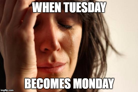 First World Problems Meme | WHEN TUESDAY BECOMES MONDAY | image tagged in memes,first world problems | made w/ Imgflip meme maker