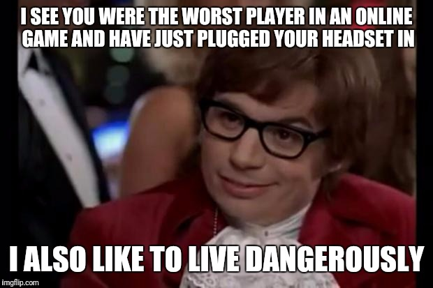 I also like to live dangerously | I SEE YOU WERE THE WORST PLAYER IN AN ONLINE GAME AND HAVE JUST PLUGGED YOUR HEADSET IN I ALSO LIKE TO LIVE DANGEROUSLY | image tagged in i also like to live dangerously | made w/ Imgflip meme maker