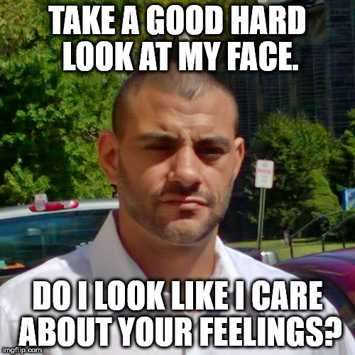 Clifton Shepherd (CliffShep) | TAKE A GOOD HARD LOOK AT MY FACE. DO I LOOK LIKE I CARE ABOUT YOUR FEELINGS? | image tagged in clifton shepherd cliffshep | made w/ Imgflip meme maker